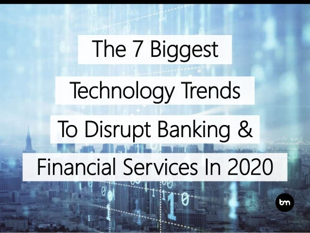 The 7 Biggest Technology Trends To Disrupt Banking & Financial Services In 2020