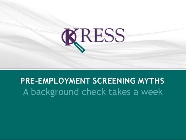 PRE-EMPLOYMENT SCREENING MYTHS  A background check takes a week
