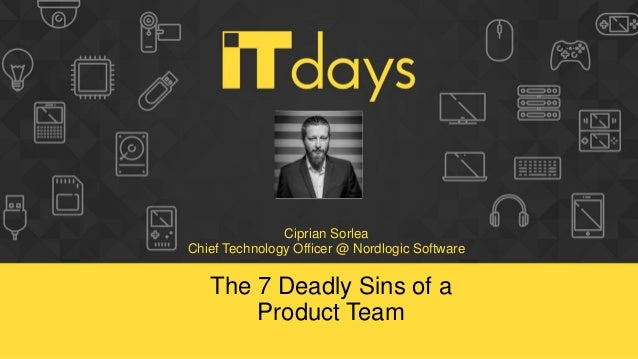 Ciprian Sorlea Chief Technology Officer @ Nordlogic Software The 7 Deadly Sins of a Product Team