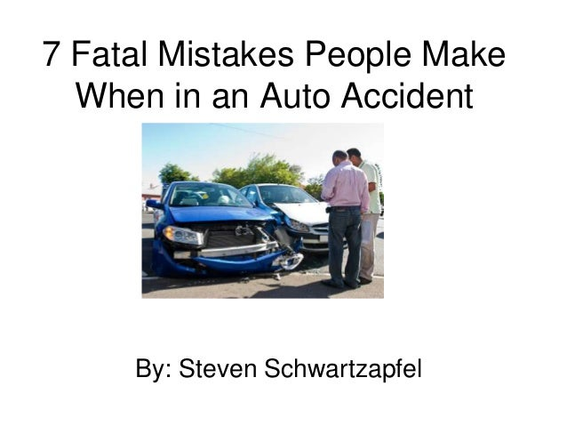 7 Fatal Mistakes People Make When in an Auto Accident By: Steven Schwartzapfel