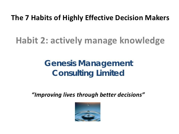 The 7 Habits of Highly Effective Decision Makers Habit 2: actively manage knowledge          Genesis Management           ...