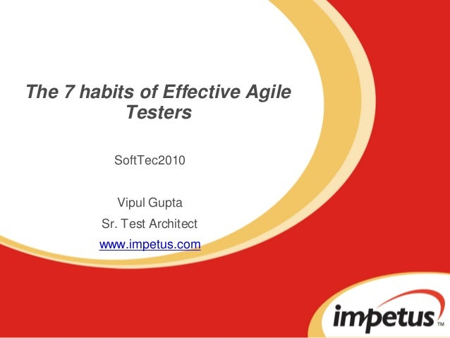The 7 habits of Effective Agile Testers SoftTec2010 Vipul Gupta Sr. Test Architect www.impetus.com