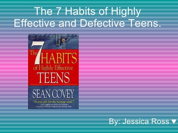 The 7 Habits of Highly Effective and Defective Teens. By: Jessica Ross ♥
