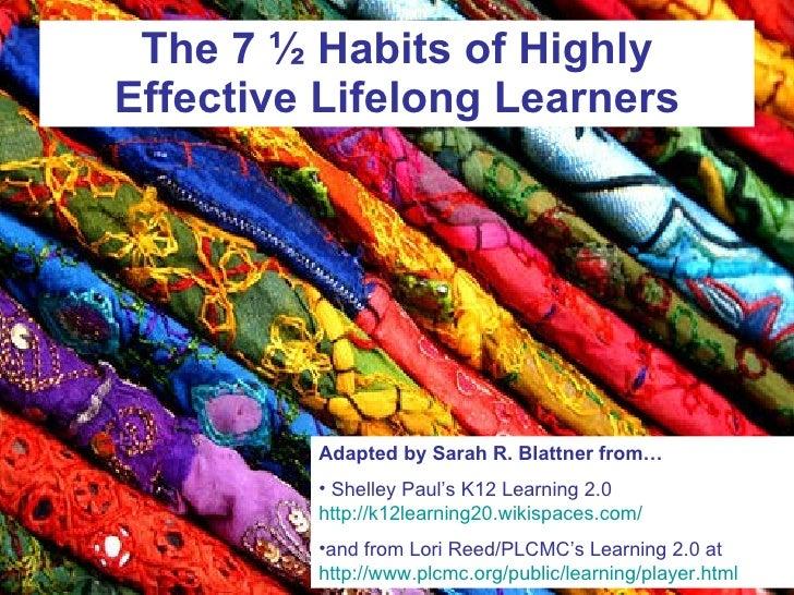 The 7 ½ Habits of Highly Effective Lifelong Learners <ul><li>Adapted by Sarah R. Blattner from… </li></ul><ul><li>Shelley ...