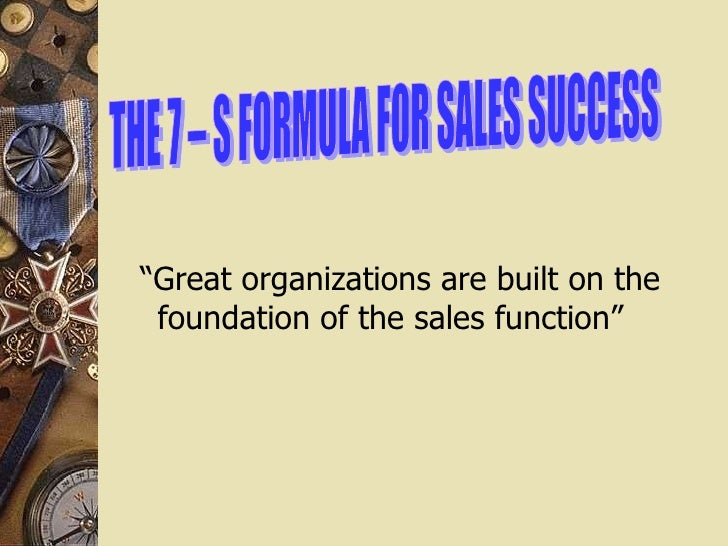 "THE 7 – S FORMULA FOR SALES SUCCESS "" Great organizations are built on the foundation of the sales function"""