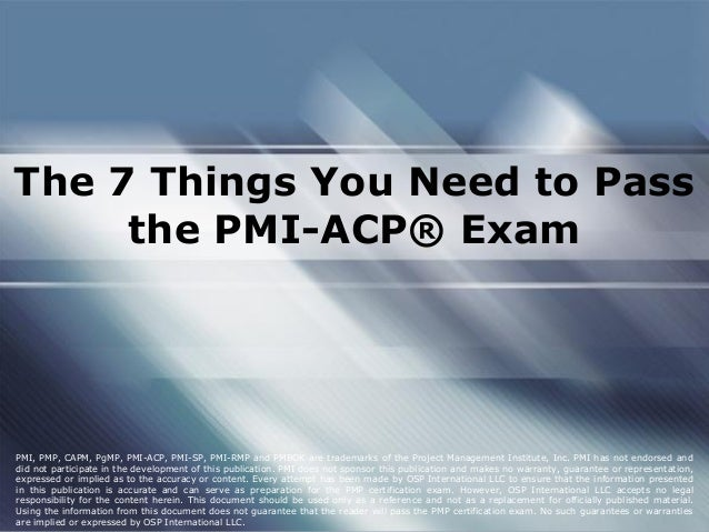 The 7 Things You Need to Pass the PMI-ACP® Exam PMI, PMP, CAPM, PgMP, PMI-ACP, PMI-SP, PMI-RMP and PMBOK are trademarks of...