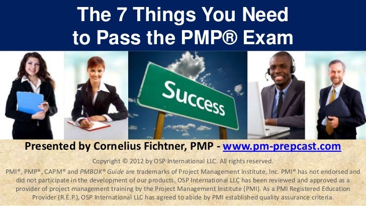 The 7 Things You Need                     to Pass the PMP® Exam      Presented by Cornelius Fichtner, PMP - www.pm-prepcas...