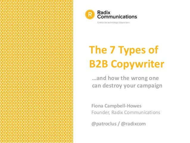 The 7 Types of B2B Copywriter …and how the wrong one can destroy your campaign Fiona Campbell-Howes Founder, Radix Communi...