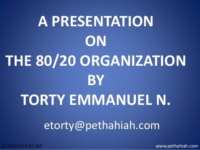 A PRESENTATION ON THE 80/20 ORGANIZATION BY TORTY EMMANUEL N. www.pethahiah.com8/18/2014 6:56 AM etorty@pethahiah.com