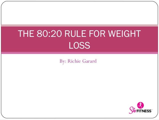 THE 80:20 RULE FOR WEIGHT LOSS By: Richie Garard