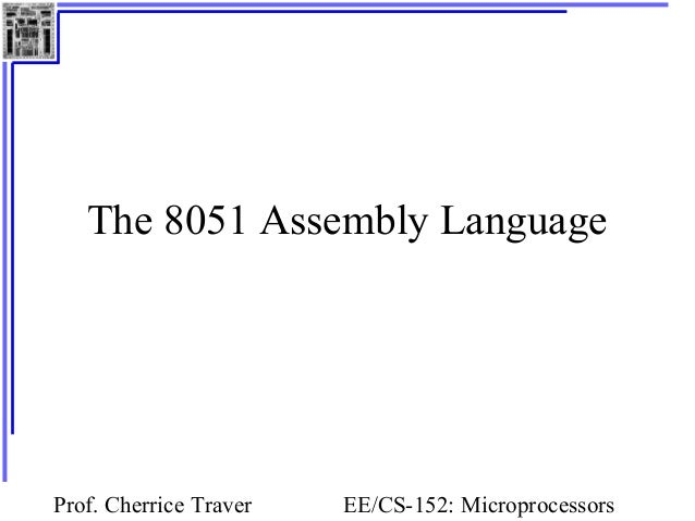 Prof. Cherrice Traver EE/CS-152: Microprocessors The 8051 Assembly Language