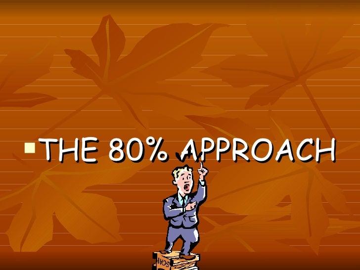 <ul><li>THE 80% APPROACH </li></ul>