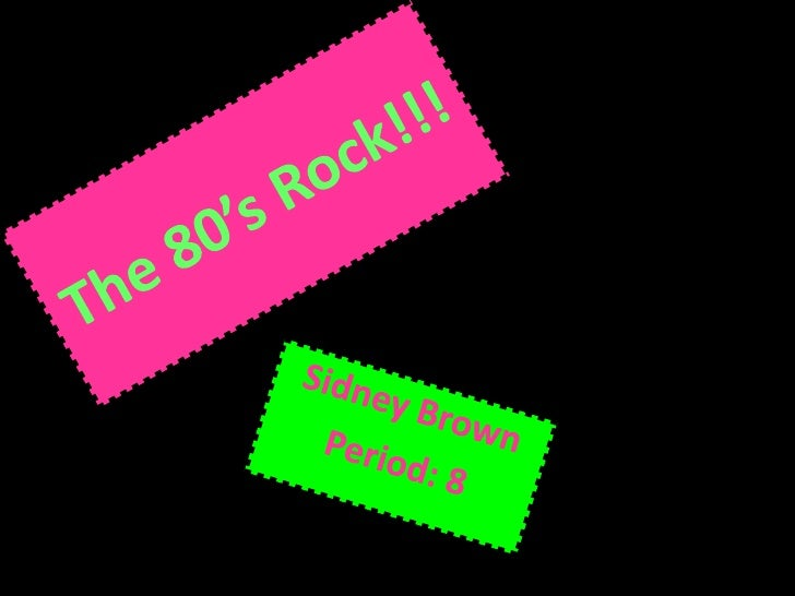 The 80's Rock!!!<br />Sidney Brown<br />Period: 8 <br />