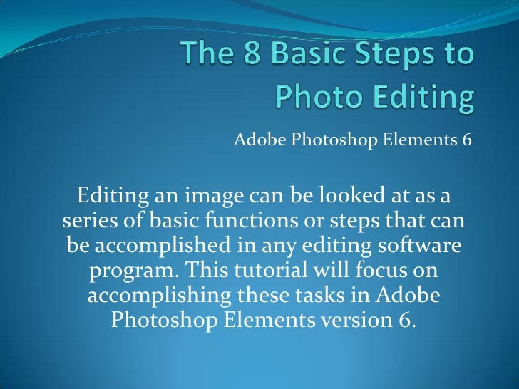The 8 Basic Steps to Photo Editing<br />Adobe Photoshop Elements 6<br />Editing an image can be looked at as a series of b...