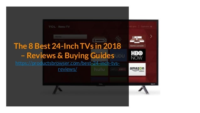 The 8 Best 24-Inch TVs in 2018 – Reviews & Buying Guides https://productsbrowser.com/best-24-inch-tvs- reviews/