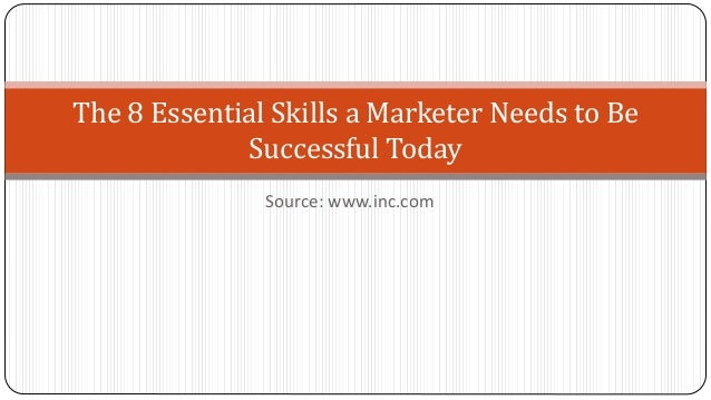 Source: www.inc.com The 8 Essential Skills a Marketer Needs to Be Successful Today