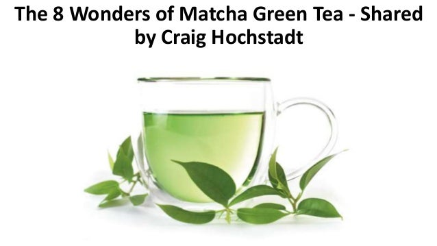 The 8 Wonders of Matcha Green Tea - Shared by Craig Hochstadt