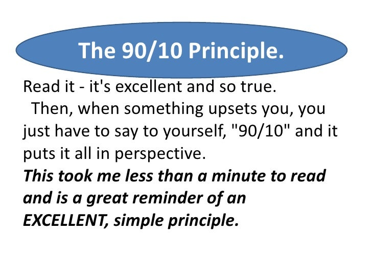 The 90/10 Principle.Read it - its excellent and so true. Then, when something upsets you, youjust have to say to yourself,...