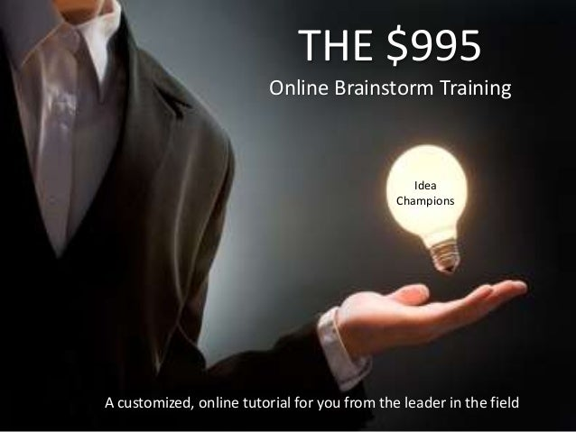 A customized, online tutorial for you from the leader in the field THE $995 Online Brainstorm Training Idea Champions