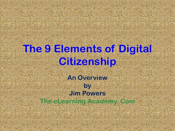 The 9 Elements of Digital Citizenship<br />An Overview<br />by<br />Jim Powers<br />The eLearning Academy. Com<br />