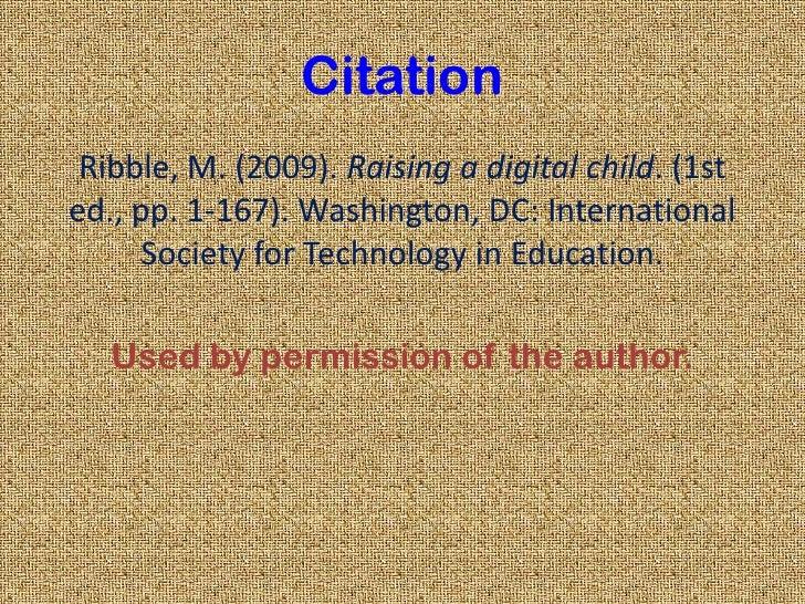 Citation<br />Ribble, M. (2009).Raising a digital child. (1st ed., pp. 1-167). Washington, DC: International Society for ...