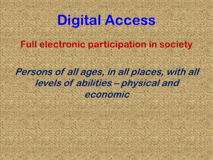 Digital Access<br />Full electronic participation in society<br />Persons of all ages, in all places, with all levels of a...