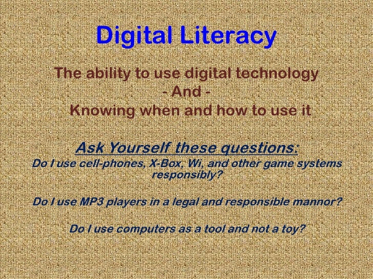 Digital Literacy<br />The ability to use digital technology <br />- And -<br />  Knowing when and how to use it<br />Ask Y...