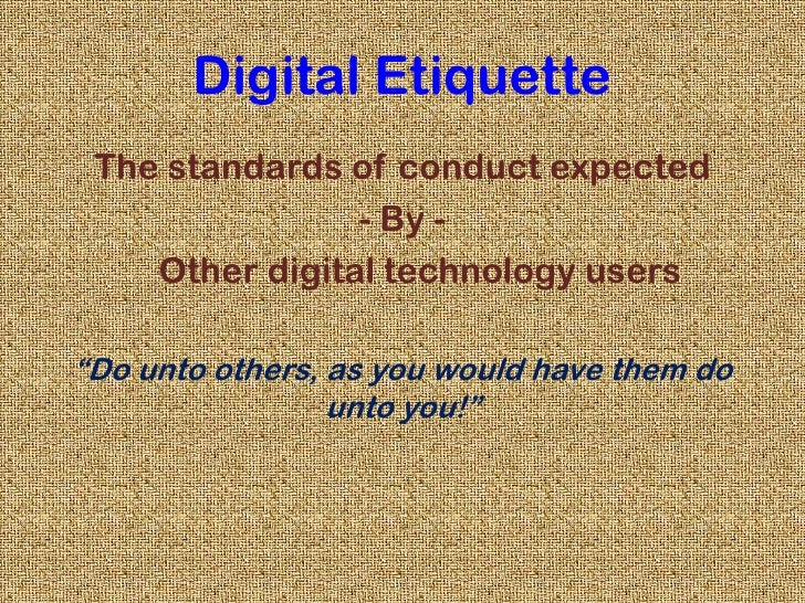 """Digital Etiquette<br />The standards of conduct expected<br />- By -<br />    Other digital technology users<br />""""Do unto..."""