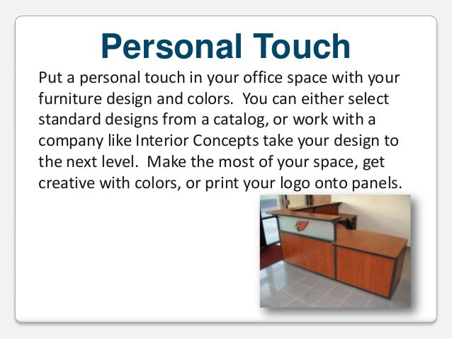 Personal Touch Put a personal touch in your office space with your furniture design and colors. You can either select stan...