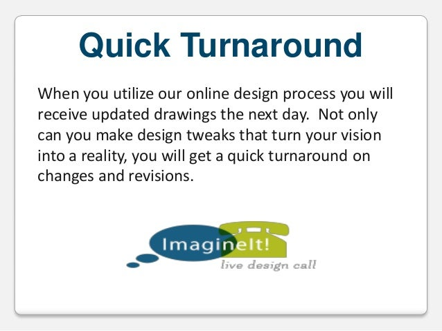 Quick Turnaround When you utilize our online design process you will receive updated drawings the next day. Not only can y...