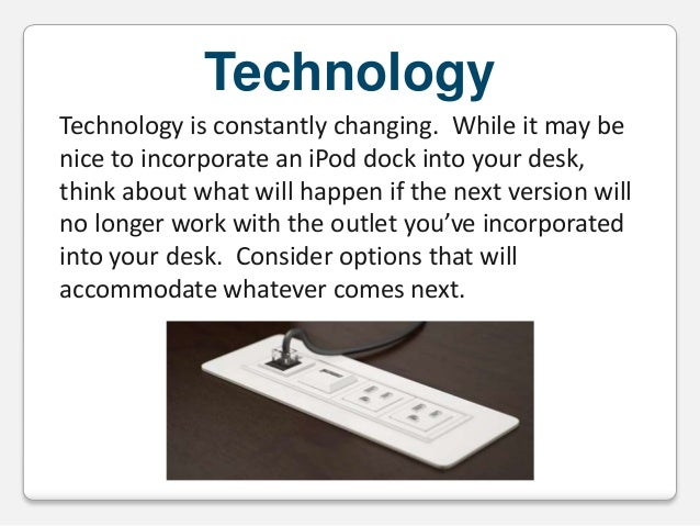 Technology Technology is constantly changing. While it may be nice to incorporate an iPod dock into your desk, think about...