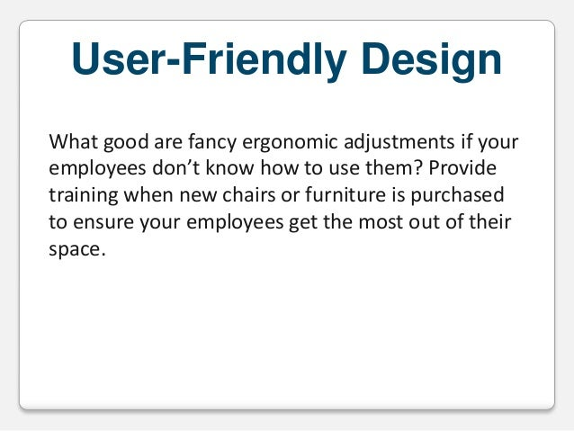 User-Friendly Design What good are fancy ergonomic adjustments if your employees don't know how to use them? Provide train...