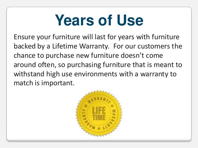 Years of Use Ensure your furniture will last for years with furniture backed by a Lifetime Warranty. For our customers the...