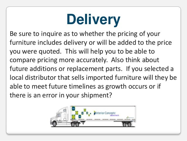 Delivery Be sure to inquire as to whether the pricing of your furniture includes delivery or will be added to the price yo...