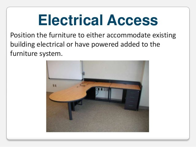 Electrical Access Position the furniture to either accommodate existing building electrical or have powered added to the f...