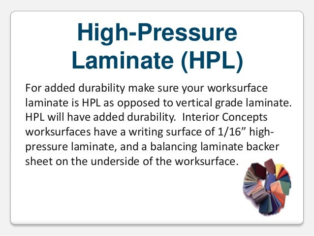 High-Pressure Laminate (HPL) For added durability make sure your worksurface laminate is HPL as opposed to vertical grade ...