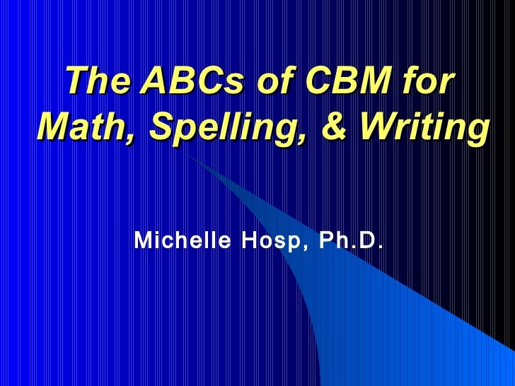 The ABCs of CBM forMath, Spelling, & Writing     Michelle Hosp, Ph.D.