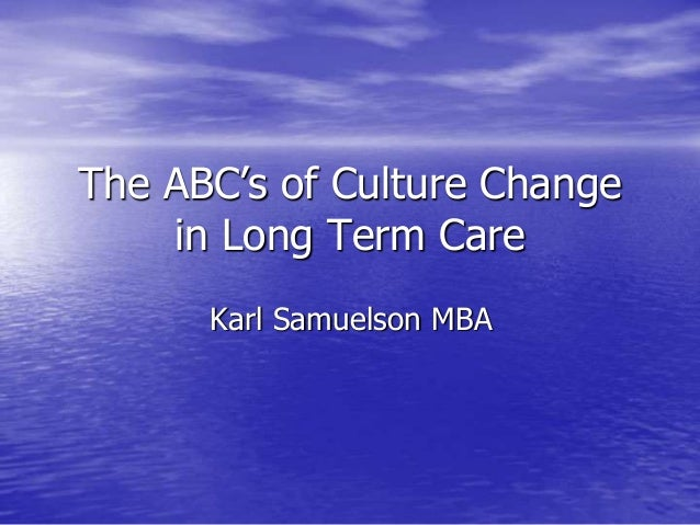The ABC's of Culture Change in Long Term Care Karl Samuelson MBA