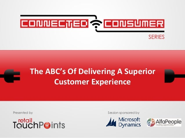 The	   ABC's	   Of	   Delivering	   A	   Superior	    Customer	   Experience	   	     Presented by  Session sponsored by