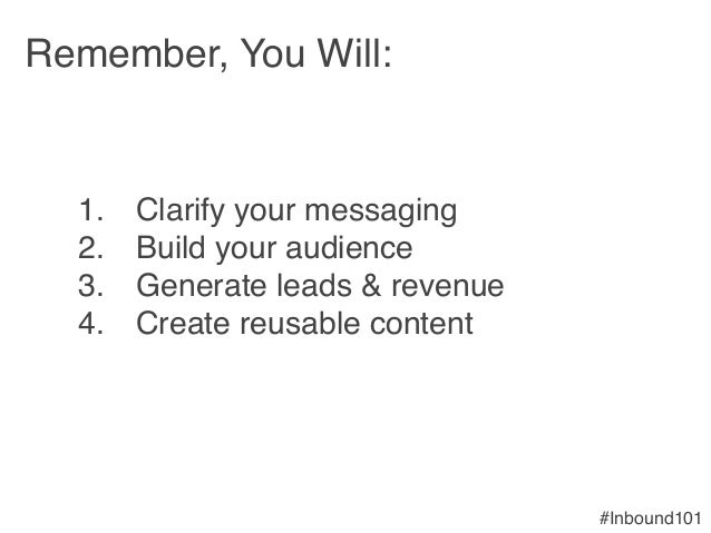 #Inbound101! Remember, You Will:! ! 1. Clarify your messaging! 2. Build your audience! 3. Generate leads & revenue! 4....