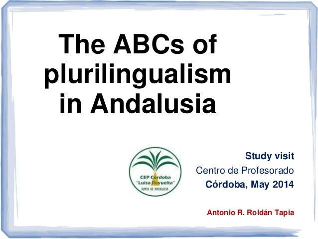 The ABCs of plurilingualism in Andalusia Study visit Centro de Profesorado Córdoba, May 2014 Antonio R. Roldán Tapia