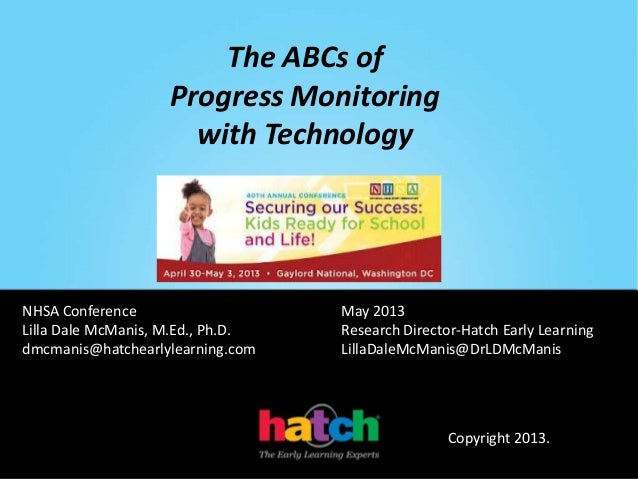 The ABCs ofProgress Monitoringwith TechnologyNHSA Conference May 2013Lilla Dale McManis, M.Ed., Ph.D. Research Director-Ha...
