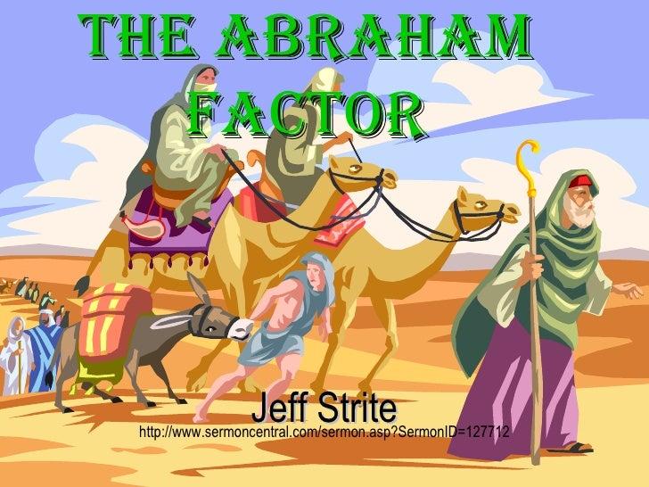 <ul><li>Jeff Strite </li></ul><ul><li>http://www.sermoncentral.com/sermon.asp?SermonID=127712 </li></ul>The Abraham Factor
