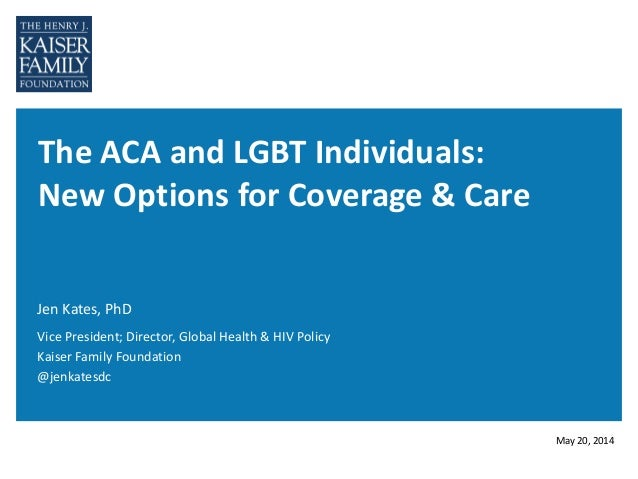 The ACA and LGBT Individuals: New Options for Coverage & Care Jen Kates, PhD May 20, 2014 Vice President; Director, Global...