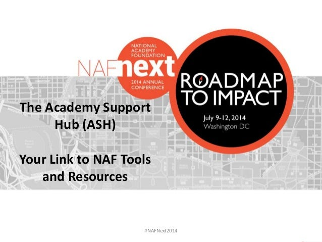#NAFNext2014 The Academy Support Hub (ASH) Your Link to NAF Tools and Resources