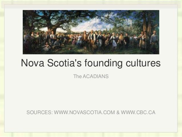 Nova Scotia's founding cultures The ACADIANS SOURCES: WWW.NOVASCOTIA.COM & WWW.CBC.CA