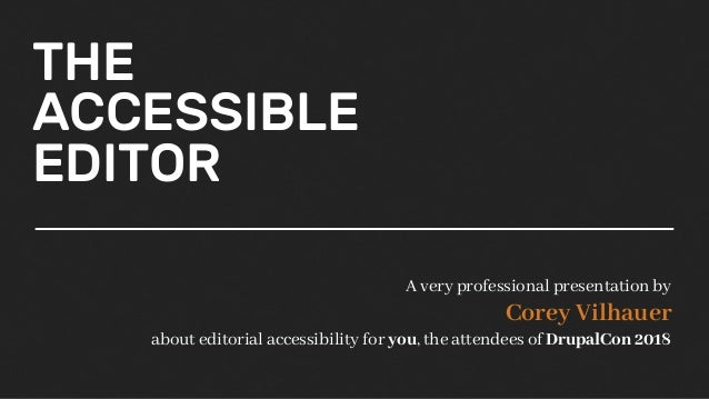 THE ACCESSIBLE EDITOR A very professional presentation by Corey Vilhauer about editorial accessibility for you, the attend...