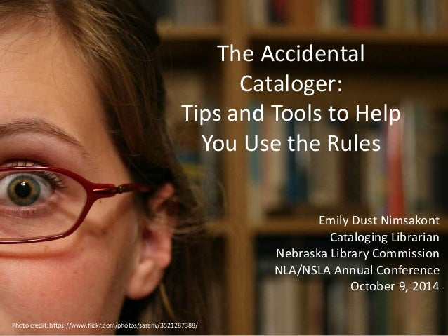 The Accidental  Cataloger:  Tips and Tools to Help  You Use the Rules  Emily Dust Nimsakont  Cataloging Librarian  Nebrask...