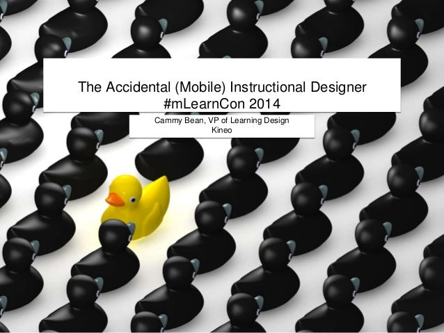 The Accidental (Mobile) Instructional Designer #mLearnCon 2014 Cammy Bean, VP of Learning Design Kineo