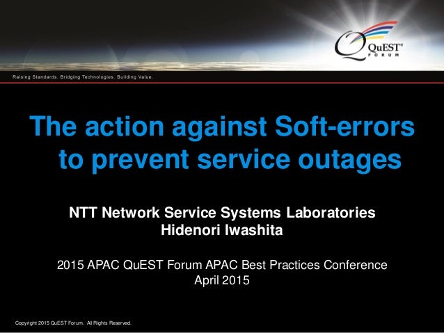 Copyright 2015 QuEST Forum. All Rights Reserved. 1 The action against Soft-errors to prevent service outages NTT Network S...